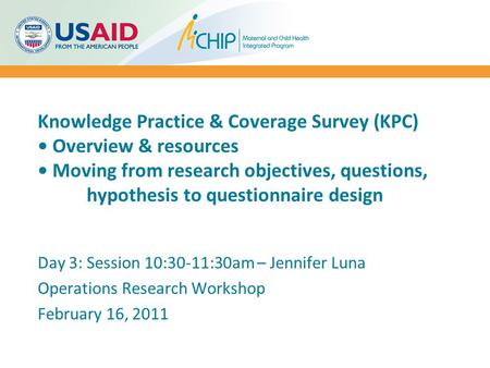 Knowledge Practice & Coverage Survey (KPC) Overview & resources Moving from research objectives, questions, hypothesis to questionnaire design Day 3: Session.
