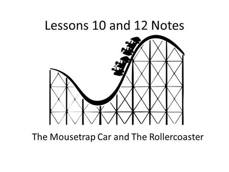 Lessons 10 and 12 Notes The Mousetrap Car and The Rollercoaster.