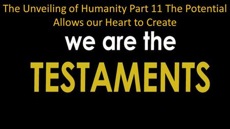 The Unveiling of Humanity Part 11 The Potential Allows our Heart to Create.