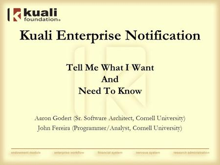Kuali Enterprise Notification Tell Me What I Want And Need To Know Aaron Godert (Sr. Software Architect, Cornell University) John Fereira (Programmer/Analyst,