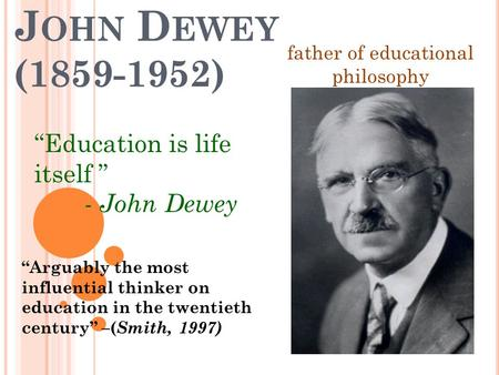 "J OHN D EWEY (1859-1952) ""Education is life itself "" - John Dewey ""Arguably the most influential thinker on education in the twentieth century"" –( Smith,"