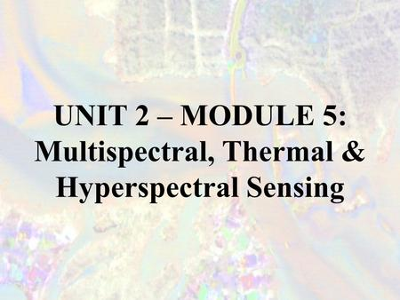 UNIT 2 – MODULE 5: Multispectral, Thermal & Hyperspectral Sensing.
