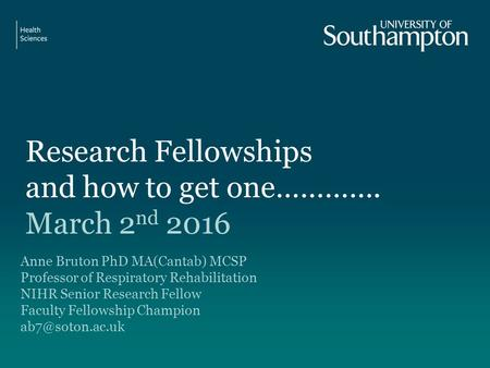 Research Fellowships and how to get one…………. March 2 nd 2016 Anne Bruton PhD MA(Cantab) MCSP Professor of Respiratory Rehabilitation NIHR Senior Research.
