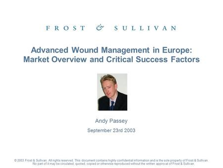 Andy Passey September 23rd 2003 Advanced Wound Management in Europe: Market Overview and Critical Success Factors © 2003 Frost & Sullivan. All rights reserved.