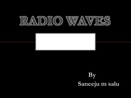 By Saneeju m salu. Radio waves are one form of electromagnetic radiation RADIO WAVES.