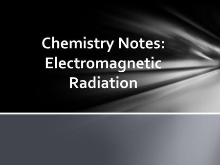 Chemistry Notes: Electromagnetic Radiation. Electromagnetic Radiation: is a form of energy that exhibits wavelike behavior as it travels through space.