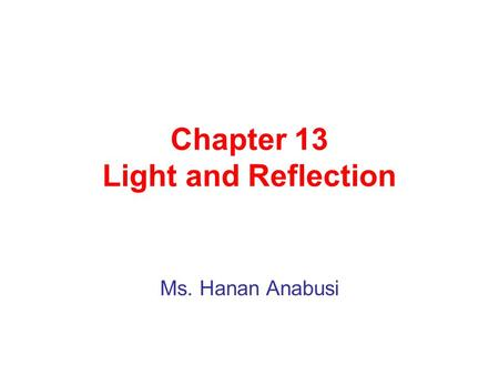 Chapter 13 Light and Reflection Ms. Hanan Anabusi.