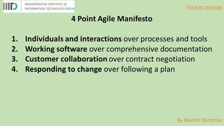 By Manish Shrotriya CSE300 2014MS 4 Point Agile Manifesto 1.Individuals and interactions over processes and tools 2.Working software over comprehensive.