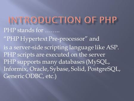 "PHP stands for …….. ""PHP Hypertext Pre-processor"" and is a server-side scripting language like ASP. PHP scripts are executed on the server PHP supports."
