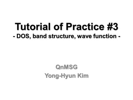 Tutorial of Practice #3 - DOS, band structure, wave function - QnMSG Yong-Hyun Kim.