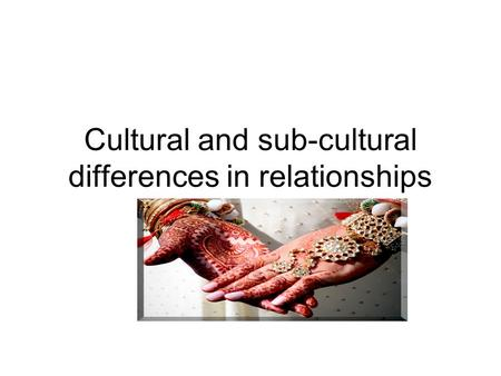 Cultural and sub-cultural differences in relationships.