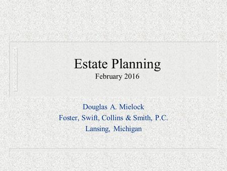 Estate Planning February 2016 Douglas A. Mielock Foster, Swift, Collins & Smith, P.C. Lansing, Michigan.