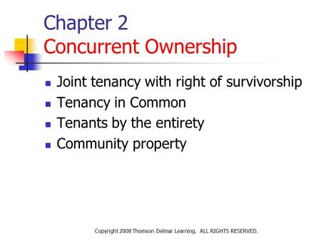 Copyright 2008 Thomson Delmar Learning. ALL RIGHTS RESERVED. Chapter 2 Concurrent Ownership Joint tenancy with right of survivorship Tenancy in Common.