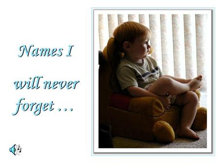 Names I will never forget … Names I will never forget …