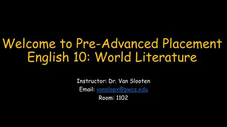 Welcome to Pre-Advanced Placement English 10: World Literature Instructor: Dr. Van Slooten   Room: 1102.