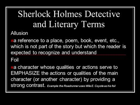 Sherlock Holmes Detective and Literary Terms Allusion a reference to a place, poem, book, event, etc., which is not part of the story but which the reader.