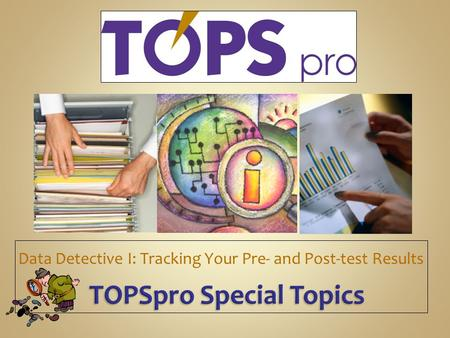TOPSpro Special Topics TOPSpro Special Topics Data Detective I: Tracking Your Pre- and Post-test Results.