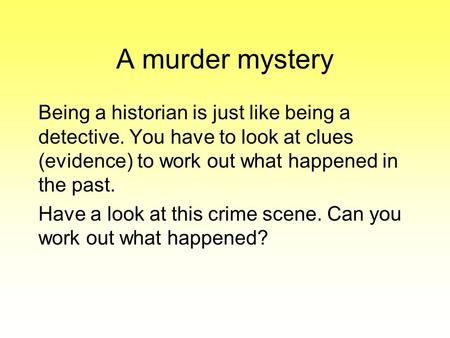 A murder mystery Being a historian is just like being a detective. You have to look at clues (evidence) to work out what happened in the past. Have a look.