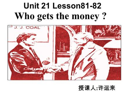 Who gets the money ? Unit 21 Lesson81-82 授课人 : 许运来.