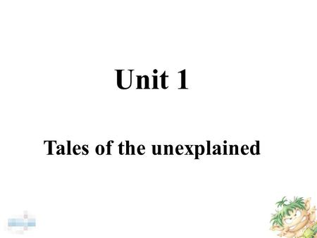 Unit 1 Tales of the unexplained. The most beautiful thing one can experience is mysteries. They are truly the basis of all arts and sciences. Albert Einstein.