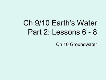Ch 9/10 Earth's Water Part 2: Lessons 6 - 8 Ch 10 Groundwater.