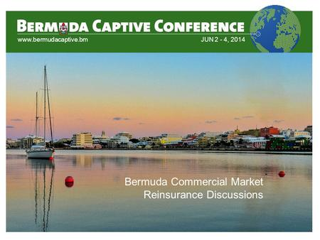 Www.bermudacaptive.bmJUN 2 - 4, 2014 Bermuda Commercial Market Reinsurance Discussions.