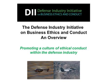 The Defense Industry Initiative on Business Ethics and Conduct An Overview Promoting a culture of ethical conduct within the defense industry.