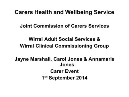 Carers Health and Wellbeing Service Joint Commission of Carers Services Wirral Adult Social Services & Wirral Clinical Commissioning Group Jayne Marshall,