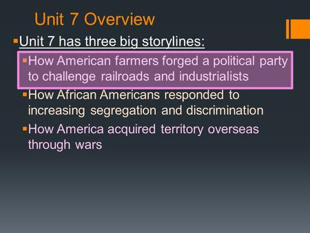 Unit 7 Overview  Unit 7 has three big storylines:  How American farmers forged a political party to challenge railroads and industrialists  How African.