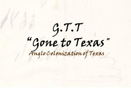 "G.T.T ""Gone to Texas "" Anglo Colonization of Texas."