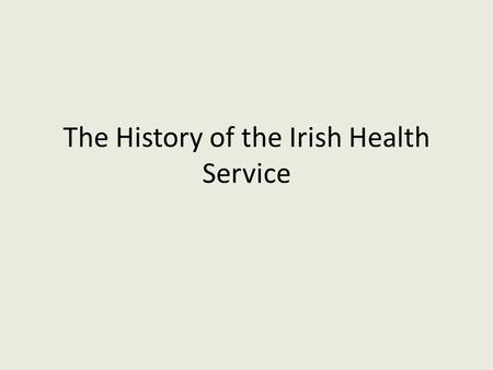 The History of the Irish Health Service. History Irish health service Past structures – History of the health service Current structures – Analysis of.