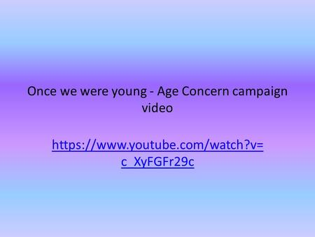 Once we were young - Age Concern campaign video https://www.youtube.com/watch?v= c_XyFGFr29c.