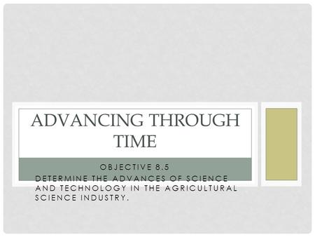 OBJECTIVE 8.5 DETERMINE THE ADVANCES OF SCIENCE AND TECHNOLOGY IN THE AGRICULTURAL SCIENCE INDUSTRY. ADVANCING THROUGH TIME.