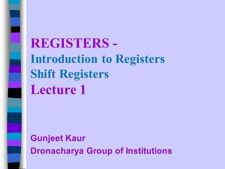 REGISTERS - Introduction to Registers Shift Registers Lecture 1 Gunjeet Kaur Dronacharya Group of Institutions.