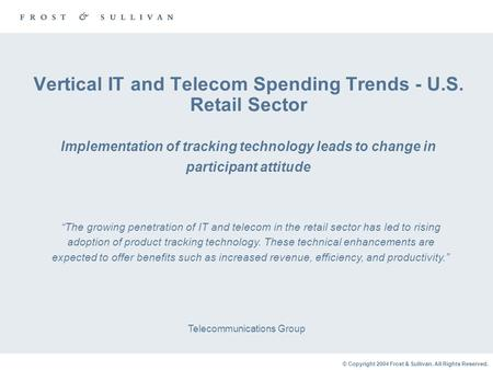 © Copyright 2004 Frost & Sullivan. All Rights Reserved. Vertical IT and Telecom Spending Trends - U.S. Retail Sector Implementation of tracking technology.