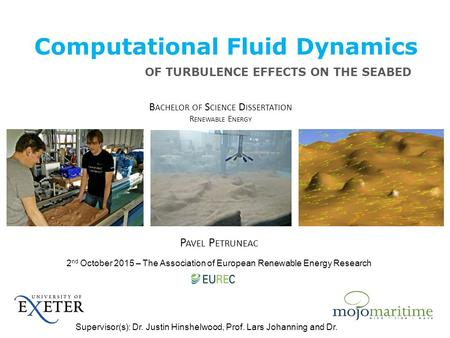 Computational Fluid Dynamics P AVEL P ETRUNEAC B ACHELOR OF S CIENCE D ISSERTATION R ENEWABLE E NERGY OF TURBULENCE EFFECTS ON THE SEABED Supervisor(s):