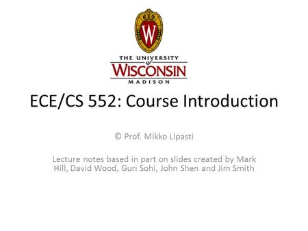 ECE/CS 552: Course Introduction © Prof. Mikko Lipasti Lecture notes based in part on slides created by Mark Hill, David Wood, Guri Sohi, John Shen and.