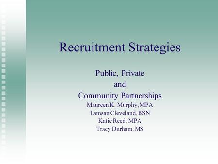 Recruitment Strategies Public, Private and Community Partnerships Maureen K. Murphy, MPA Tamsan Cleveland, BSN Katie Reed, MPA Tracy Durham, MS.