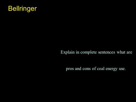Bellringer Explain in complete sentences what are pros and cons of coal energy use.