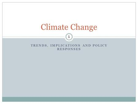 TRENDS, IMPLICATIONS AND POLICY RESPONSES 1 Climate Change.
