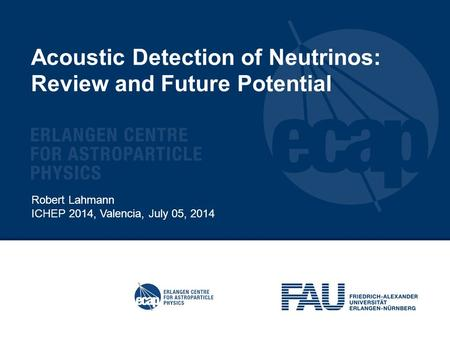 Acoustic Detection of Neutrinos: Review and Future Potential Robert Lahmann ICHEP 2014, Valencia, July 05, 2014.
