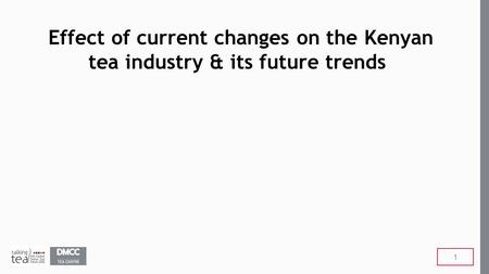 Effect of current changes on the Kenyan tea industry & its future trends 1.