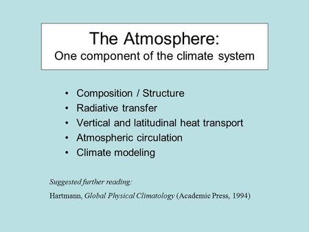 The Atmosphere: One component of the climate system Composition / Structure Radiative transfer Vertical and latitudinal heat transport Atmospheric circulation.