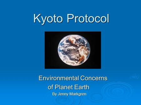 Kyoto Protocol Kyoto Protocol Environmental Concerns Environmental Concerns of Planet Earth of Planet Earth By Jenny Markgren By Jenny Markgren.