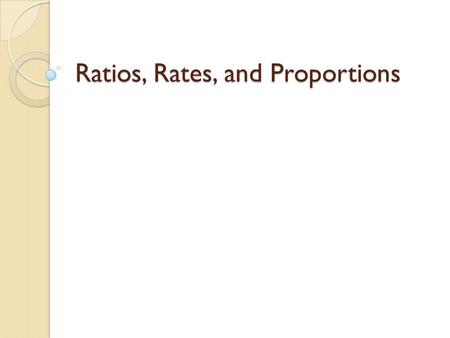 "Ratios, Rates, and Proportions. Ratios Ratios are used to make comparisons. Ratios can be written in three different ways: ◦ Using the word ""to"" ◦ As."