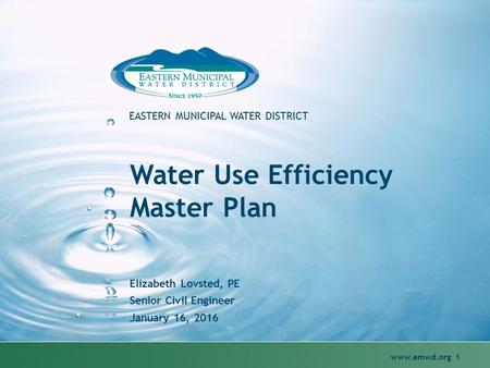 Www.emwd.org 1 EASTERN MUNICIPAL WATER DISTRICT Water Use Efficiency Master Plan Elizabeth Lovsted, PE Senior Civil Engineer January 16, 2016.