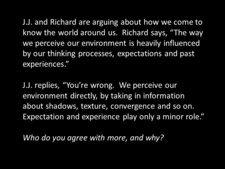 "J.J. and Richard are arguing about how we come to know the world around us. Richard says, ""The way we perceive our environment is heavily influenced by."