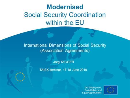 DG Employment, Social Affairs and Equal Opportunities Modernised Social Security Coordination within the EU International Dimensions of Social Security.