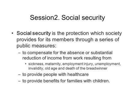 Session2. Social security Social security is the protection which society provides for its members through a series of public measures: – to compensate.
