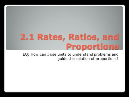 2.1 Rates, Ratios, and Proportions EQ: How can I use units to understand problems and guide the solution of proportions?